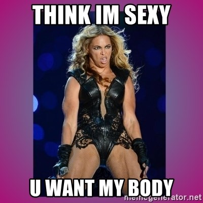 Ugly Beyonce - think im sexy u want my body
