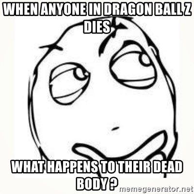 Derp thinking - When anyone in Dragon ball z dies what happens to their dead body ?
