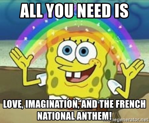 Spongebob - ALL YOU NEED IS LOVE, IMAGINATION, AND THE FRENCH NATIONAL ANTHEM!