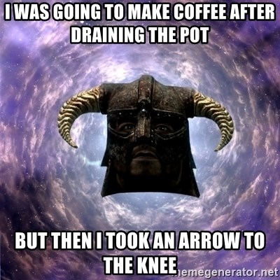 Skyrim - I was going to make coffee after draining the pot but then I took an arrow to the knee