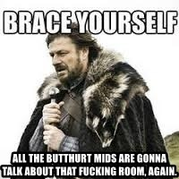 meme Brace yourself -  All the butthurt mids are gonna talk about that fucking room, again.