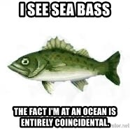 invadent sea bass - I see sea bass the fact I'm at an ocean is entirely coincidental.