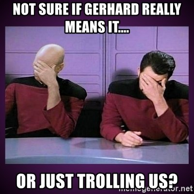 Double Facepalm - Not sure if Gerhard really means it.... or just trolling us?