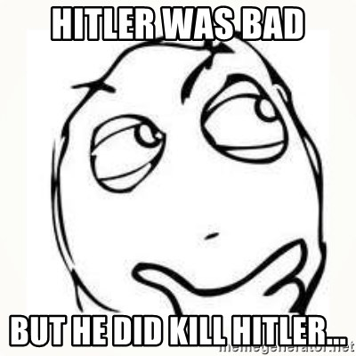 Derp thinking - hitler was bad but he did kill hitler...