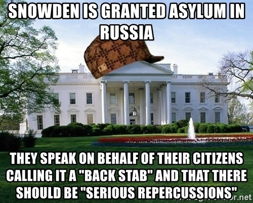 """scumbag whitehouse - SNOWDEN IS GRANTED ASYLUM IN RUSSIA THEY SPEAK ON BEHALF OF THEIR CITIZENS CALLING IT A """"BACK STAB"""" AND THAT THERE SHOULD BE """"SERIOUS REPERCUSSIONS"""""""