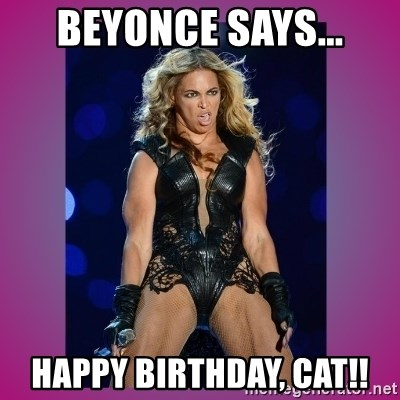 Ugly Beyonce - Beyonce says... Happy Birthday, Cat!!