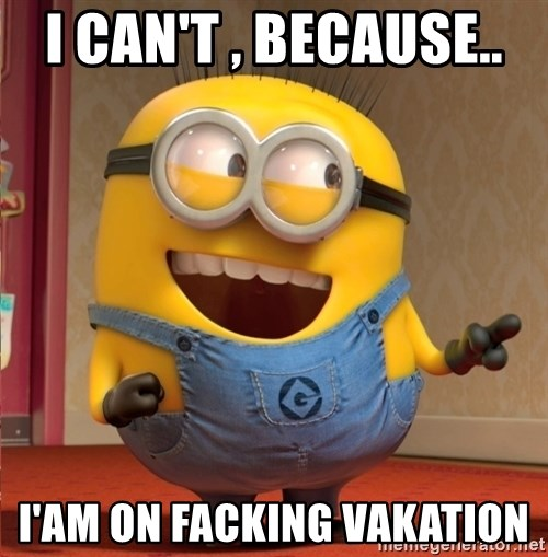 dave le minion - I CAN'T , BECAUSE..  I'AM ON FACKING VAKATION