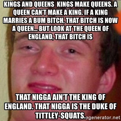 highguy - Kings and Queens  Kings make queens. A queen can't make a king. If a king marries a bum bitch, that bitch is now a queen… But look at the Queen of England, that bitch is  that nigga ain't the King of England. That nigga is the Duke of tittley-squats.