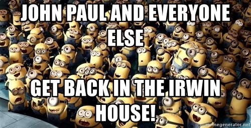 minionsatedc - john paul and everyone else  get back in the irwin house!