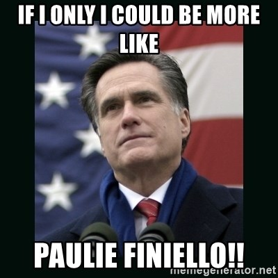 Mitt Romney Meme - If I only i could be more like Paulie Finiello!!