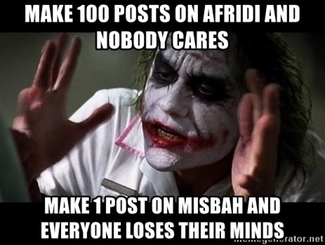 joker mind loss - make 100 posts on afridi and nobody cares make 1 post on misbah and everyone loses their minds