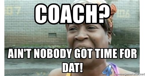 Xbox one aint nobody got time for that shit. - Coach? Ain't nobody got time for dat!