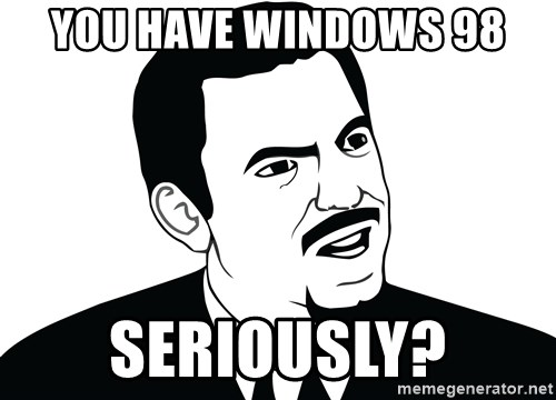 Are you serious face  - You have windows 98 Seriously?