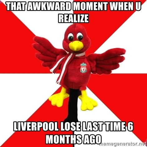 Liverpool Problems - THAT AWKWARD MOMENT WHEN U REALIZE LIVERPOOL LOSE LAST TIME 6 MONTHS AGO
