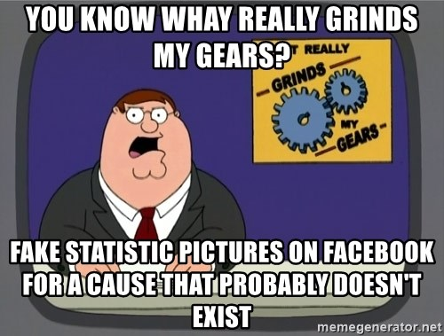 What really grinds my gears - you know whay really grinds my gears? fake statistic pictures on facebook for a cause that probably doesn't exist