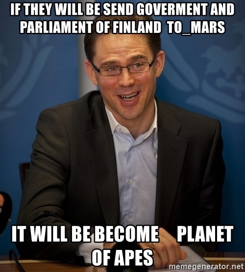 Katainen Perkele - If they will be send goverment and  Parliament of Finland  to_Mars it will be become     Planet of Apes