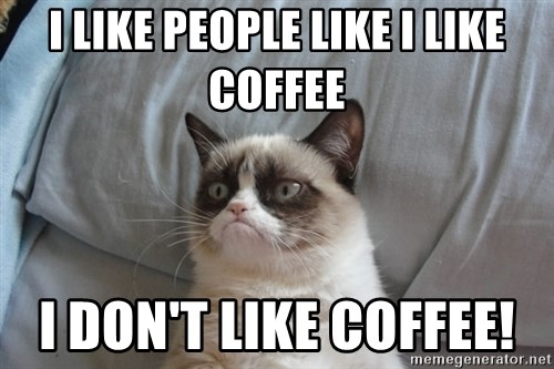 Grumpy cat 5 - I like people like I like coffee I don't like coffee!