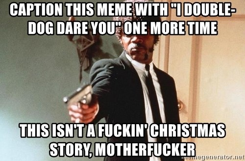 "I double dare you - Caption this meme with ""I double-dog dare you"" one more time This isn't a fuckin' Christmas Story, motherfucker"