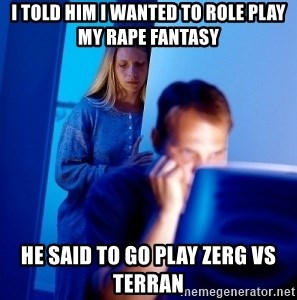 Internet Husband - I told him I wanted to role play my rape fantasy he said to go play zerg vs terran