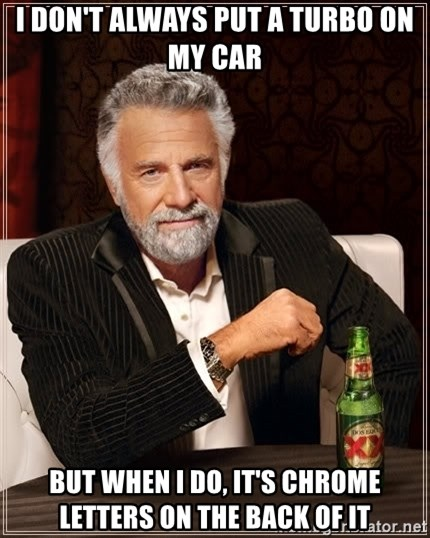 The Most Interesting Man In The World - I don't always put a turbo on my car but when I do, it's chrome letters on the back of it