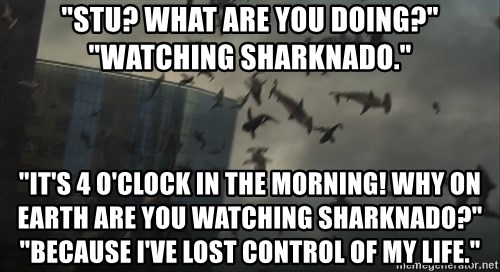 "sharknado - ""Stu? What are you doing?"" ""Watching Sharknado."" ""It's 4 o'clock in the morning! Why on earth are you watching Sharknado?"" ""Because I've lost control of my life."""