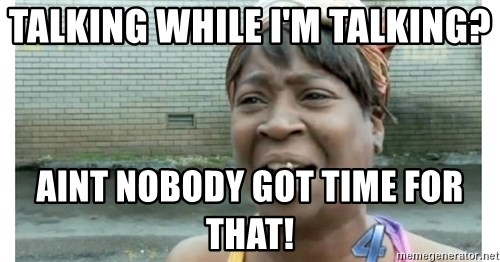 Xbox one aint nobody got time for that shit. - Talking while I'm talking? Aint Nobody Got Time For That!