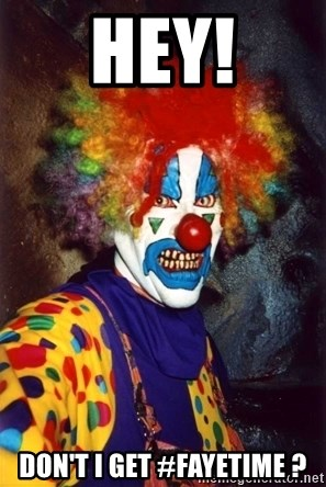 Insanity Clown - hey! don't i get #fayetime ?