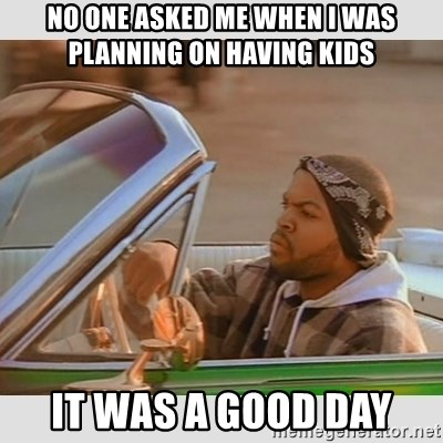 Ice Cube Good Day - No one asked me when i was planning on having kids it was a good day