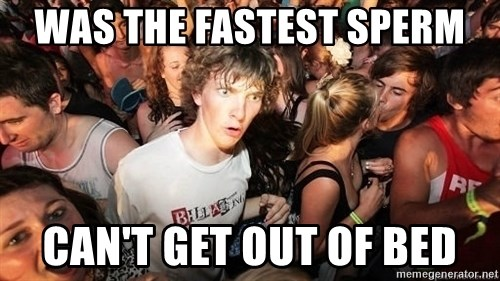 Sudden Realization Ralph - Was the fastest sperm can't get out of bed