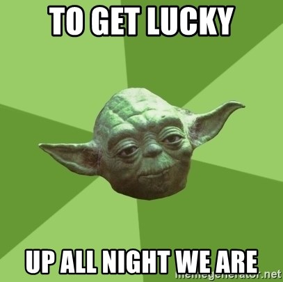 Advice Yoda Gives - to get lucky up all night we are