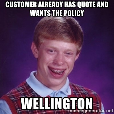 Bad Luck Brian - Customer already has quote and wants the policy Wellington