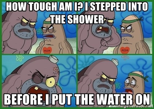 How tough are you - how tough am i? i stepped into the shower before i put the water on