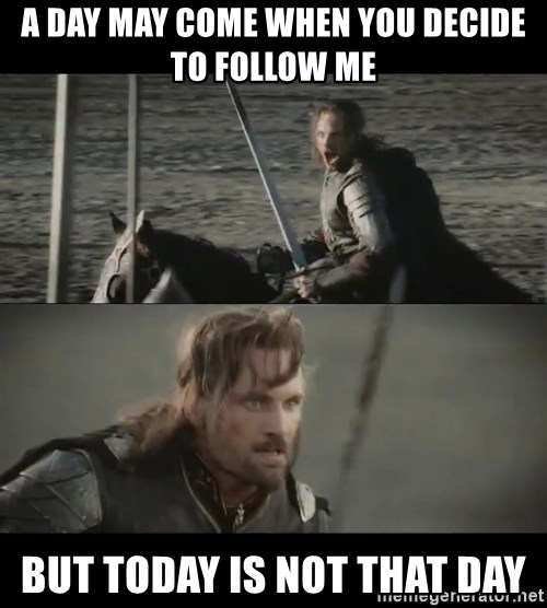 a day may come - A day may come when you decide to follow me BUT TODAY IS NOT THAT DAY