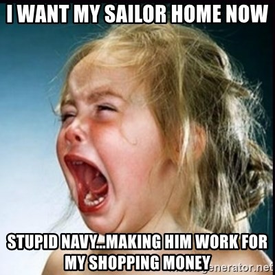 screaming girl - I WANT MY SAILOR HOME NOW stupid Navy...making him work for my shopping money