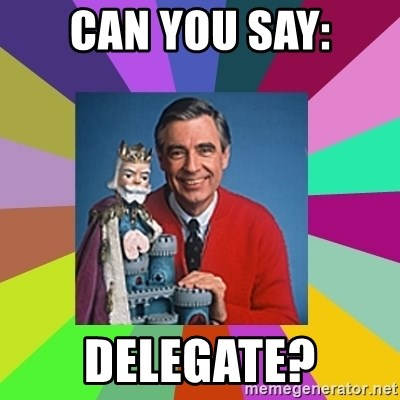 mr rogers  - Can you say: DELEGATE?