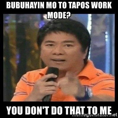 You don't do that to me meme - bubuhayin mo to tapos work mode? you don't do that to me