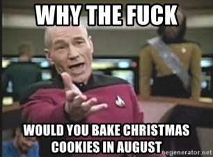 Picard Wtf - Why the fuck would you bake christmas cookies in august