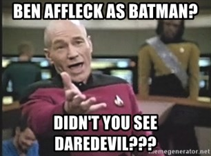Picard Wtf - BEN AFFLECK as BATMAN? DIDN'T YOU SEE DAREDEVIL???