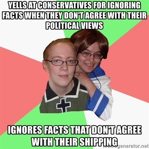 Hetalia Fans - Yells at conservatives for ignoring facts when they don't agree with their political views Ignores facts that don't agree with their shipping