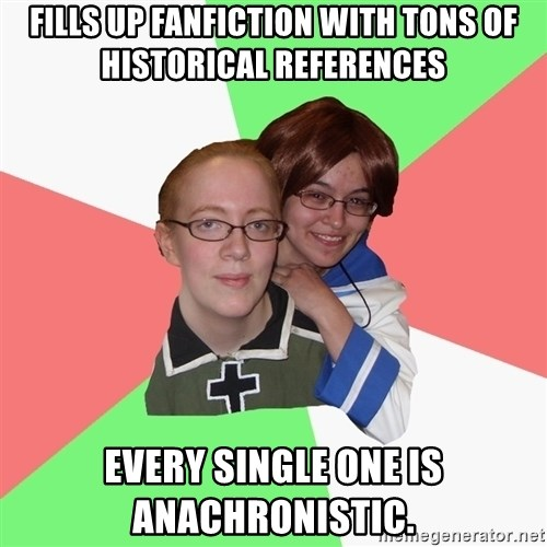 Hetalia Fans - Fills up fanfiction with tons of historical references Every single one is anachronistic.
