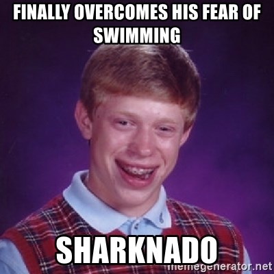 Bad Luck Brian - Finally overcomes his fear of swimming  Sharknado