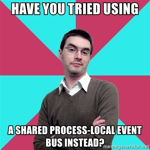 Privilege Denying Dude - Have you tried using  a shared process-local event bus instead?