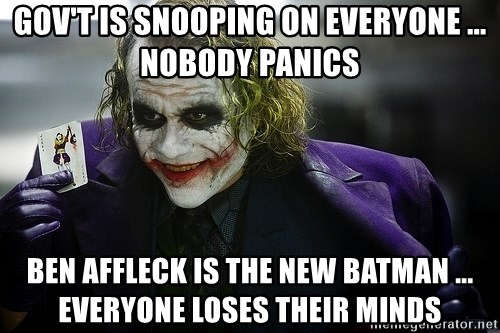 joker - Gov't is snooping on everyone ... nobody panics Ben Affleck is the new Batman ... everyone loses their minds