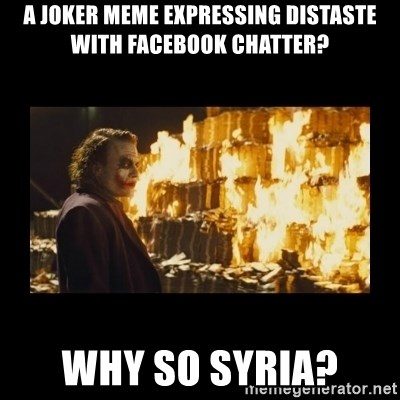 Joker's Message - a joker meme expressing distaste with facebook chatter? Why so syria?