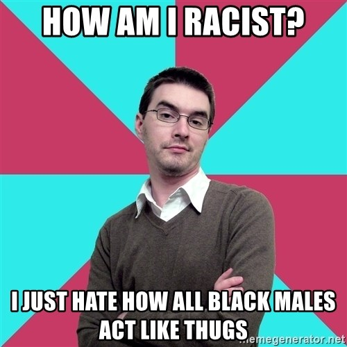 Privilege Denying Dude - how am i racist? i just hate how all black males act like thugs