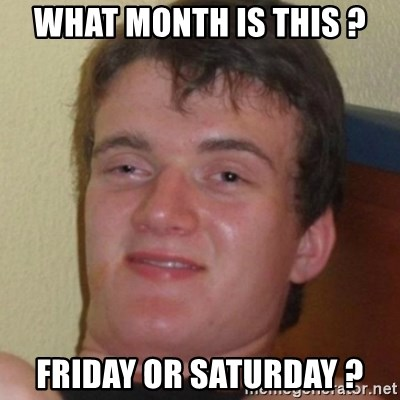 Stoner Guy - What month is this ? Friday or Saturday ?