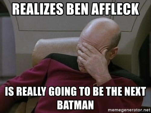 Picardfacepalm - realizes ben affleck is really going to be the next batman