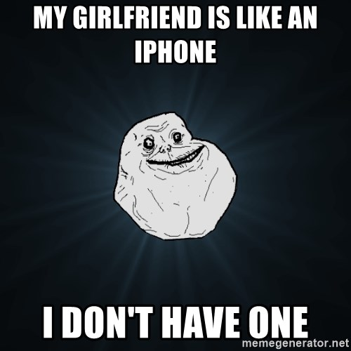 Forever Alone - My Girlfriend is like an IPhone I don't have one