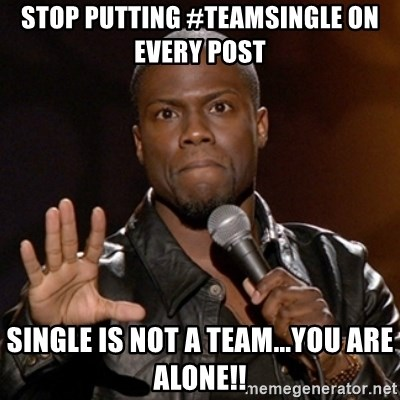 Kevin Hart - Stop putting #TeamSingle on every post single is not a Team...YOU ARE ALONE!!
