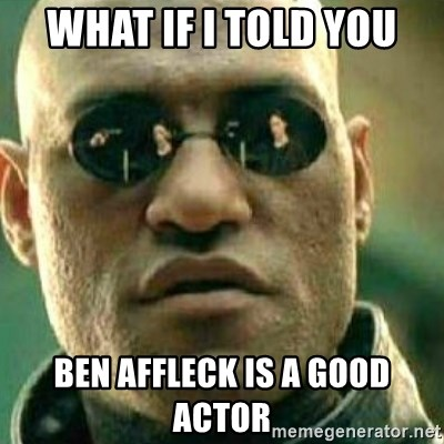 What If I Told You - What if I told you Ben Affleck is a good actor